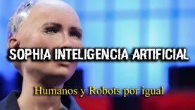 Sophia y El gran peligro de la Inteligencia Artificial.